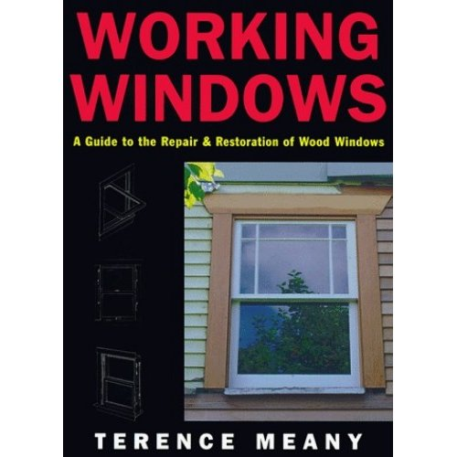 Working Windows: Guide to the Repair and Restoration of Wood Windows