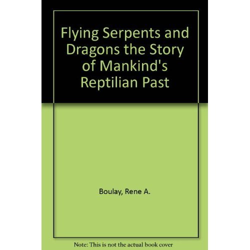 Flying Serpents and Dragons the Story of Mankind's Reptilian Past