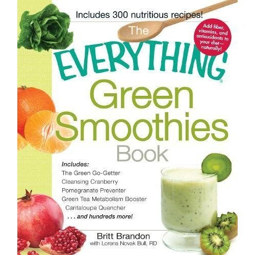 The Everything Green Smoothies Book: Includes: The Green Go-Getter, Cleansing Cranberry, Pomegranate Preventer, Green Tea Metabolism Booster, ... ...
