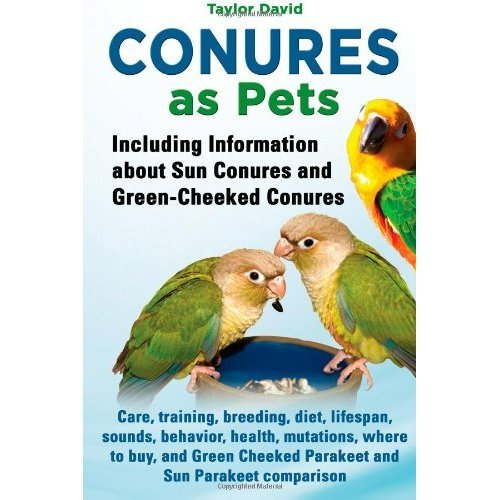 Conures as Pets: Including Information about Sun Conures and Green-Cheeked Conures: Care, training, breeding, diet, lifespan, sounds, behavior....