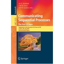 Communicating Sequential Processes The First 25 Years: Symposium on the Occasion of 25 Years of CSP London, UK, July 7-8, 2004 Revised Invited Pap...