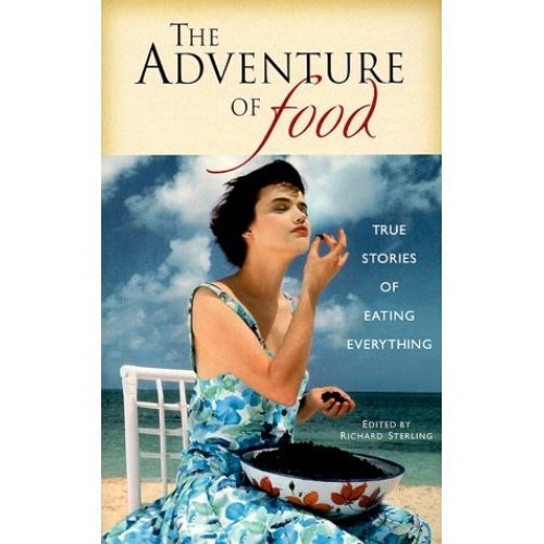 The Adventure of Food: True Stories of Eating Everything (Body & soul)