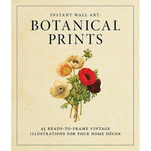 Instant Wall Art: Botanical Prints: 45 ready-to-frame vintage illustrations for your home décor