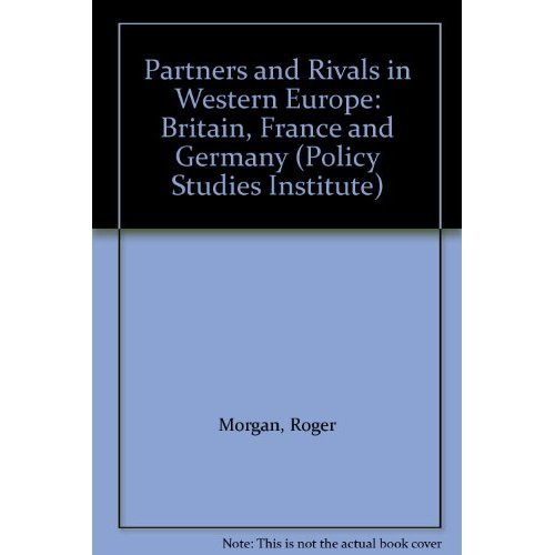 Partners and Rivals in Western Europe: Britain, France and Germany (POLICY STUDIES INSTITUTE)